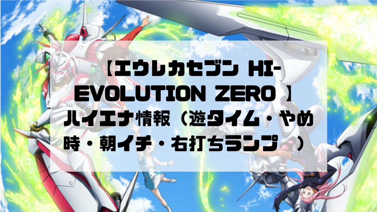 【エウレカセブン パチンコ HI-EVOLUTION ZERO 】ハイエナ情報(遊タイム・やめ時・朝イチ・右打ちランプ)