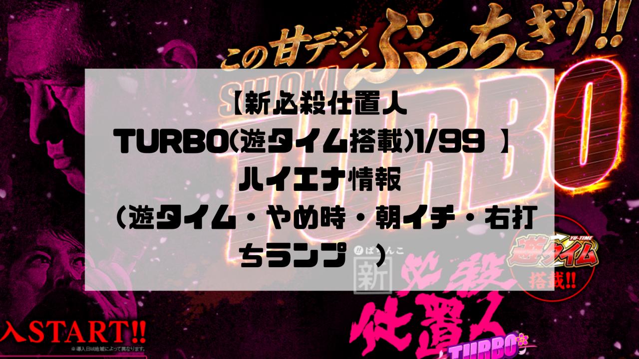 【新必殺仕置人 TURBO(遊タイム搭載)1/99 】ハイエナ情報(遊タイム・やめ時・朝イチ・右打ちランプ)