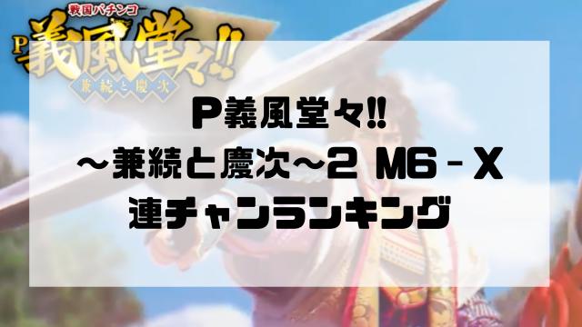 P義風堂々!!~兼続と慶次~2 M6‐X 連チャンランキング