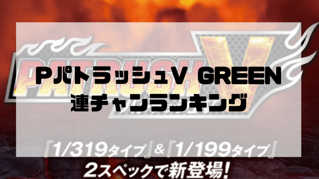 PパトラッシュV GREEN 連チャンランキング