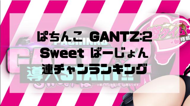 ぱちんこ GANTZ:2 Sweet ばーじょん 連チャンランキング